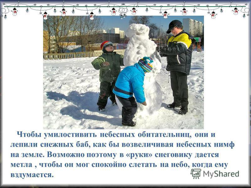 Чтобы умилостивить небесных обитательниц, они и лепили снежных баб, как бы возвеличивая небесных нимф на земле. Возможно поэтому в «руки» снеговику дается метла, чтобы он мог спокойно слетать на небо, когда ему вздумается.