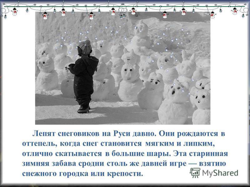 Лепят снеговиков на Руси давно. Они рождаются в оттепель, когда снег становится мягким и липким, отлично скатывается в большие шары. Эта старинная зимняя забава сродни столь же давней игре взятию снежного городка или крепости.