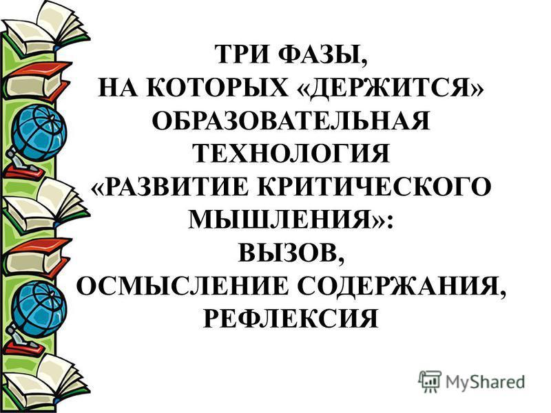 ТРИ ФАЗЫ, НА КОТОРЫХ «ДЕРЖИТСЯ» ОБРАЗОВАТЕЛЬНАЯ ТЕХНОЛОГИЯ «РАЗВИТИЕ КРИТИЧЕСКОГО МЫШЛЕНИЯ»: ВЫЗОВ, ОСМЫСЛЕНИЕ СОДЕРЖАНИЯ, РЕФЛЕКСИЯ