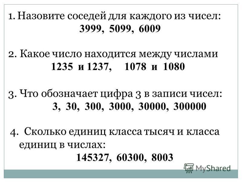 1. Назовите соседей для каждого из чисел: 3999, 5099, 6009 2. Какое число находится между числами 1235 и 1237, 1078 и 1080 3. Что обозначает цифра 3 в записи чисел: 3, 30, 300, 3000, 30000, 300000 4. Сколько единиц класса тысяч и класса единиц в числ