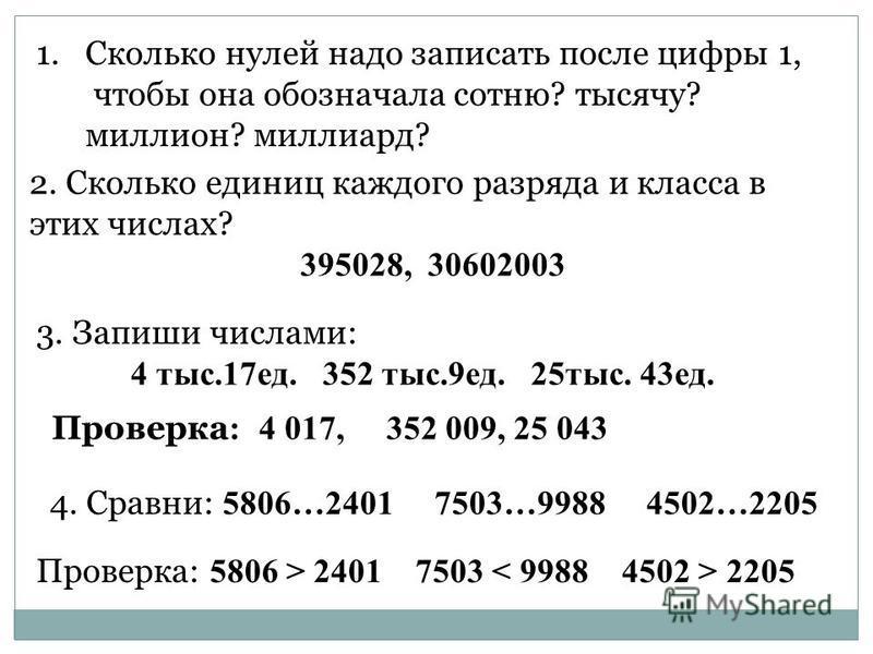 1. Сколько нулей надо записать после цифры 1, чтобы она обозначала сотню? тысячу? миллион? миллиард? 2. Сколько единиц каждого разряда и класса в этих числах? 395028, 30602003 3. Запиши числами: 4 тыс.17 ед. 352 тыс.9 ед. 25 тыс. 43 ед. Проверка : 4