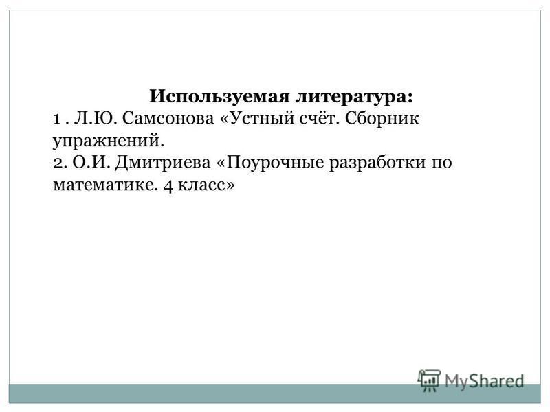 Используемая литература: 1. Л.Ю. Самсонова «Устный счёт. Сборник упражнений. 2. О.И. Дмитриева «Поурочные разработки по математике. 4 класс»