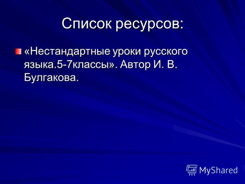 Список ресурсов: «Нестандартные уроки русского языка.5-7 классы». Автор И. В. Булгакова.