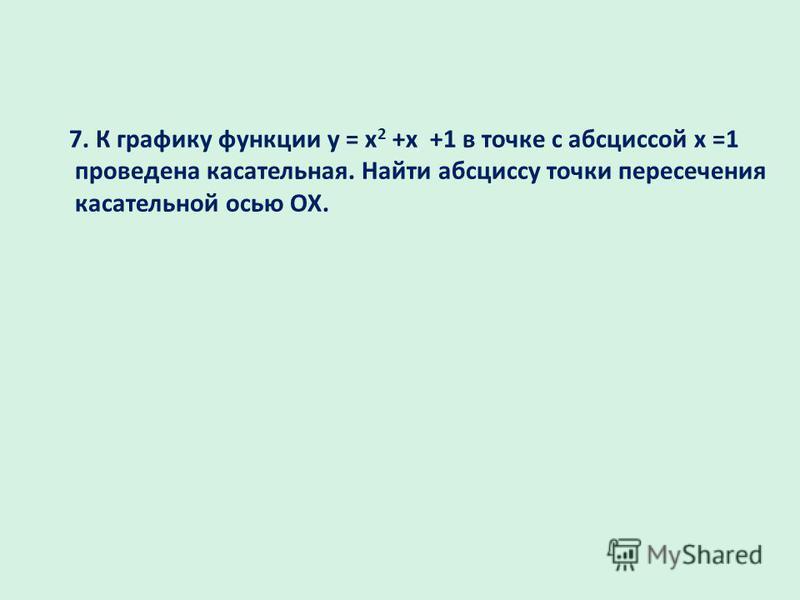 7. К графику функции у = x 2 +x +1 в точке с абсциссой х =1 проведена кастаельная. Найти абсциссу точки пересечения кастаельной осью ОХ.