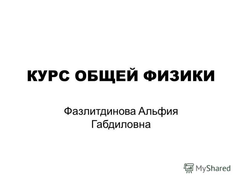 КУРС ОБЩЕЙ ФИЗИКИ Фазлитдинова Альфия Габдиловна