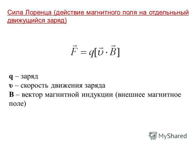 Сила Лоренца (действие магнитного поля на отдельньный движущийся заряд) q – заряд υ – скорость движения заряда В – вектор магнитной индукции (внешнее магнитное поле)