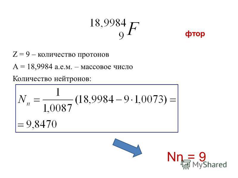 фтор Z = 9 – количество протонов Количество нейтронов: А = 18,9984 а.е.м. – массовое число Nn = 9