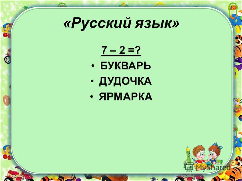 «Русский язык» 7 – 2 =? БУКВАРЬ ДУДОЧКА ЯРМАРКА