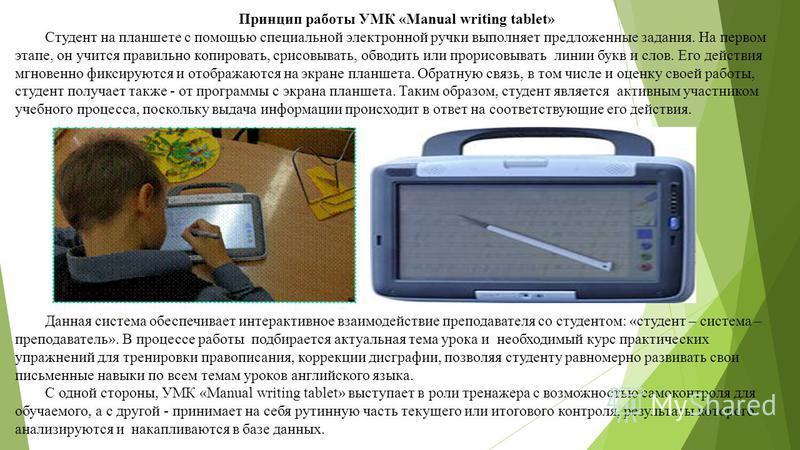 Принцип работы УМК «Manual writing tablet» Студент на планшете с помощью специальной электронной ручки выполняет предложенные задания. На первом этапе, он учится правильно копировать, срисовывать, обводить или прорисовывать линии букв и слов. Его дей