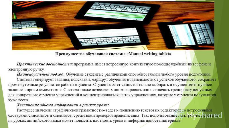 Преимущества обучающей системы «Manual writing tablet» Практические достоинства: программа имеет встроенную контекстную помощь; удобный интерфейс и электронную ручку. Индивидуальный подход: Обучение студента с различными способностями и любого уровня