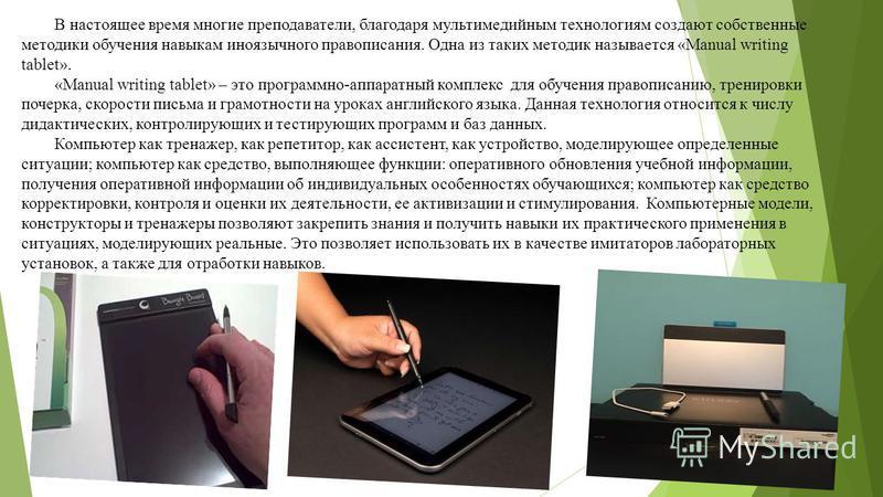 В настоящее время многие преподаватели, благодаря мультимедийным технологиям создают собственные методики обучения навыкам иноязычного правописания. Одна из таких методик называется «Manual writing tablet». «Manual writing tablet» – это программно-ап