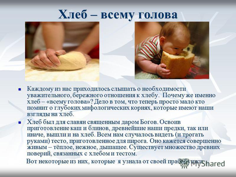 Хлеб – всему голова Каждому из нас приходилось слышать о необходимости уважительного, бережного отношения к хлебу. Почему же именно хлеб – «всему голова»? Дело в том, что теперь просто мало кто помнит о глубоких мифологических корнях, которые имеют н