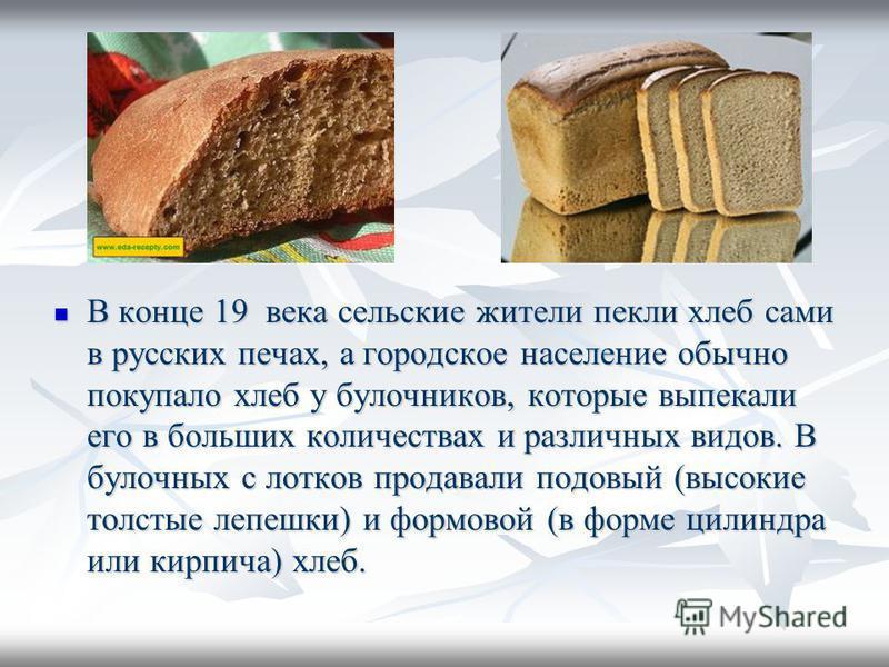 В конце 19 века сельские жители пекли хлеб сами в русских печах, а городское население обычно покупало хлеб у булочников, которые выпекали его в больших количествах и различных видов. В булочных с лотков продавали подовый (высокие толстые лепешки) и