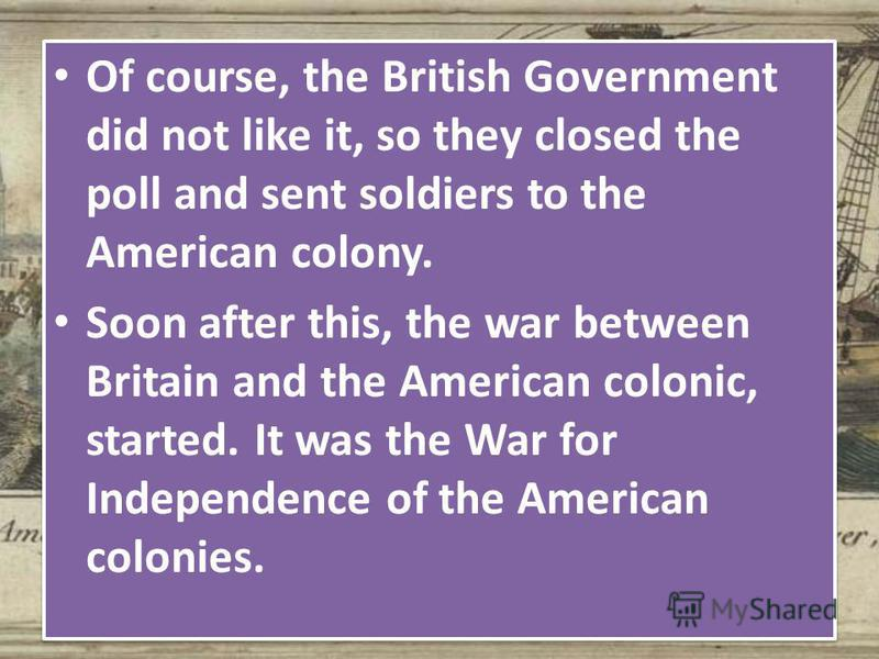 Of course, the British Government did not like it, so they closed the poll and sent soldiers to the American colony. Soon after this, the war between Britain and the American colonic, started. It was the War for Independence of the American colonies.
