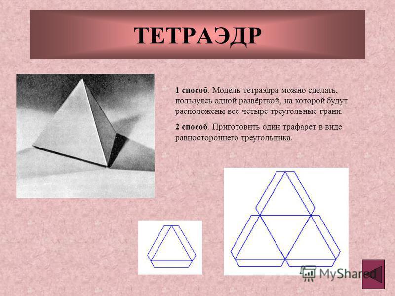 ТЕТРАЭДР 1 способ. Модель тетраэдра можно сделать, пользуясь одной развёрткой, на которой будут расположены все четыре треугольные грани. 2 способ. Приготовить один трафарет в виде равностороннего треугольника.