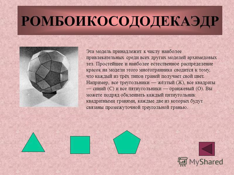РОМБОИКОСОДОДЕКАЭДР Эта модель принадлежит к числу наиболее привлекательных среди всех других моделей архимедовых тел. Простейшее и наиболее естественное распределение красок на модели этого многогранника сводится к тому, что каждый из трёх типов гра