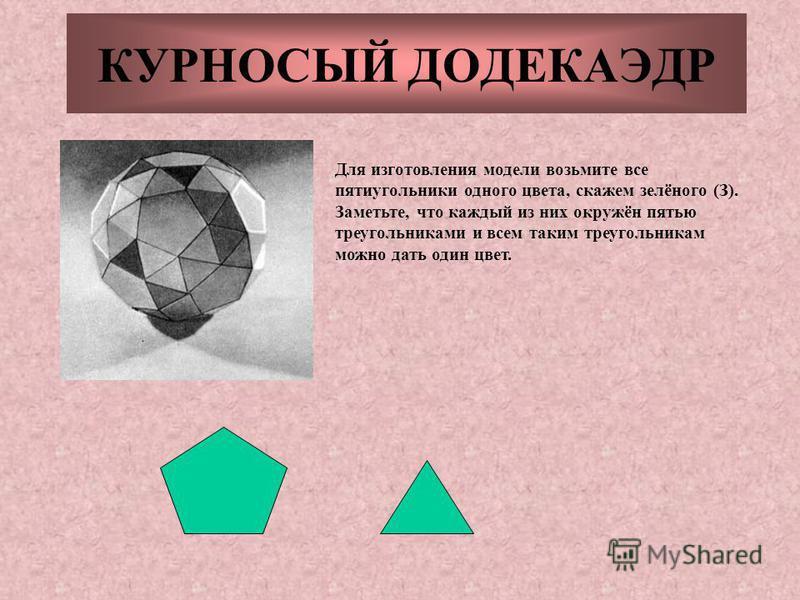 КУРНОСЫЙ ДОДЕКАЭДР Для изготовления модели возьмите все пятиугольники одного цвета, скажем зелёного (З). Заметьте, что каждый из них окружён пятью треугольниками и всем таким треугольникам можно дать один цвет.