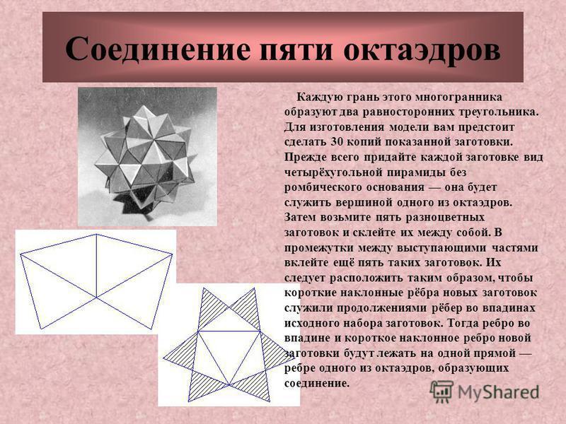 Соединение пяти октаэдров Каждую грань этого многогранника образуют два равносторонних треугольника. Для изготовления модели вам предстоит сделать 30 копий показанной заготовки. Прежде всего придайте каждой заготовке вид четырёхугольной пирамиды без