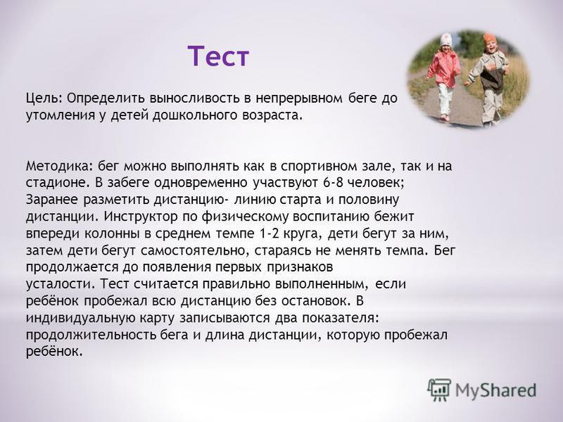 Тест Цель: Определить выносливость в непрерывном беге до утомления у детей дошкольного возраста. Методика: бег можно выполнять как в спортивном зале, так и на стадионе. В забеге одновременно участвуют 6-8 человек; Заранее разметить дистанцию- линию с
