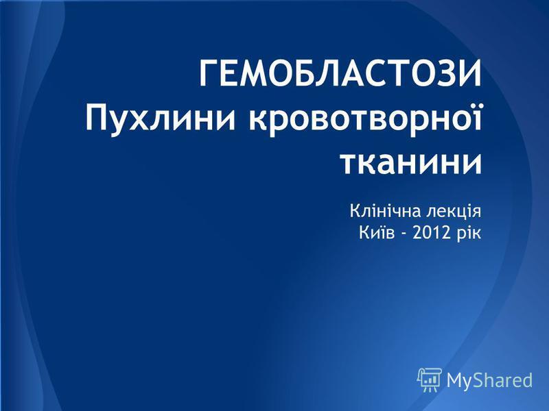 ГЕМОБЛАСТОЗИ Пухлини кровотворної тканини Клінічна лекція Київ - 2012 рік