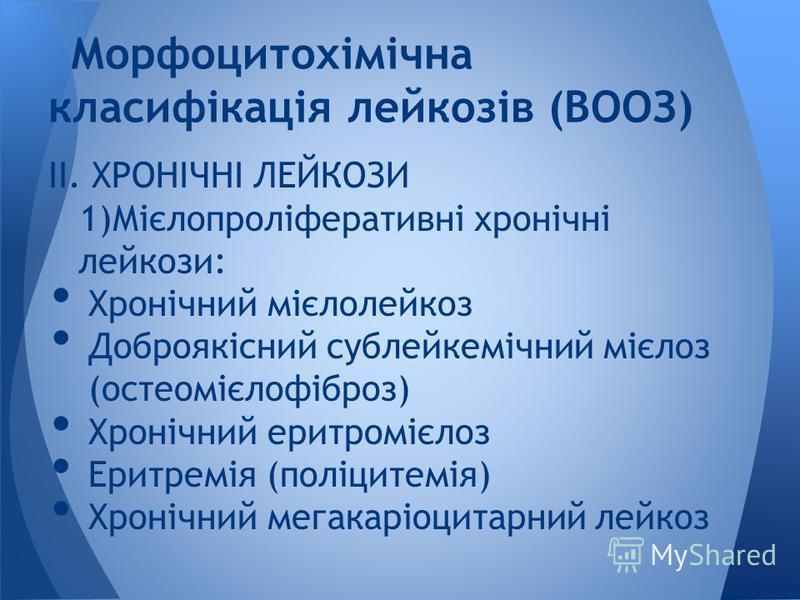 IІ. ХРОНІЧНІ ЛЕЙКОЗИ 1)Мієлопроліферативні хронічні лейкози: Хронічний мієлолейкоз Доброякісний сублейкемічний мієлоз (остеомієлофіброз) Хронічний еритромієлоз Еритремія (поліцитемія) Хронічний мегакаріоцитарний лейкоз Морфоцитохімічна класифікація л