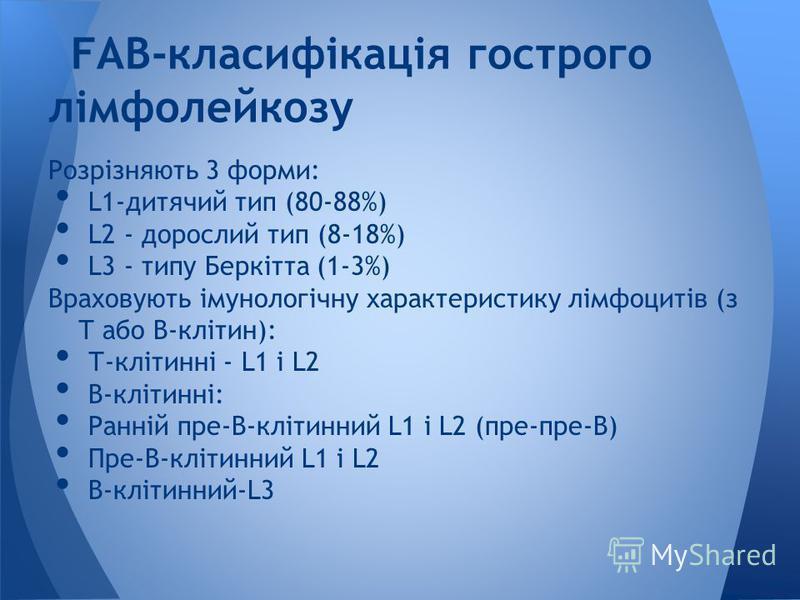 Розрізняють 3 форми: L1-дитячий тип (80-88%) L2 - дорослий тип (8-18%) L3 - типу Беркітта (1-3%) Враховують імунологічну характеристику лімфоцитів (з Т або В-клітин): Т-клітинні - L1 і L2 В-клітинні: Ранній пре-В-клітинний L1 і L2 (пре-пре-В) Пре-В-к