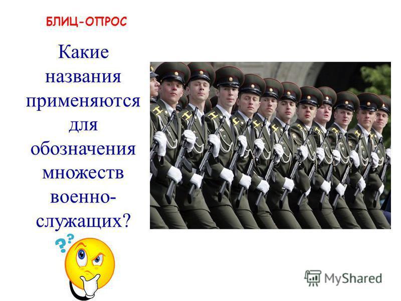 БЛИЦ-ОПРОС рота, взвод, полк, дивизия и т.п. Какие названия применяются для обозначения множеств военнослужащих?
