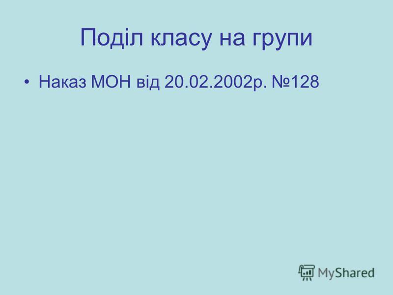 Поділ класу на групи Наказ МОН від 20.02.2002р. 128
