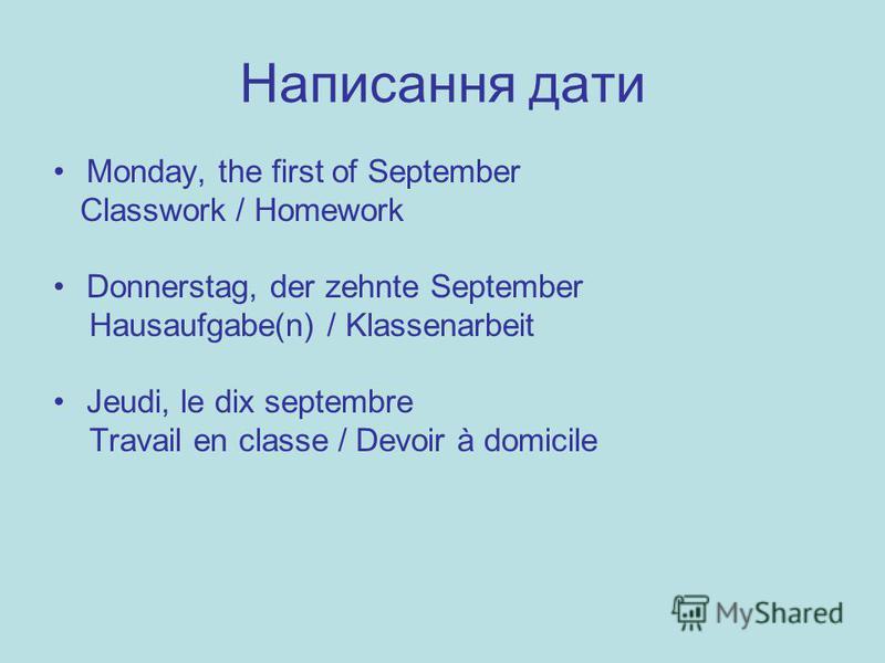 Написання дати Monday, the first of September Classwork / Homework Donnerstag, der zehnte September Hausaufgabe(n) / Klassenarbeit Jeudi, le dix septembre Travail en classe / Devoir à domicile