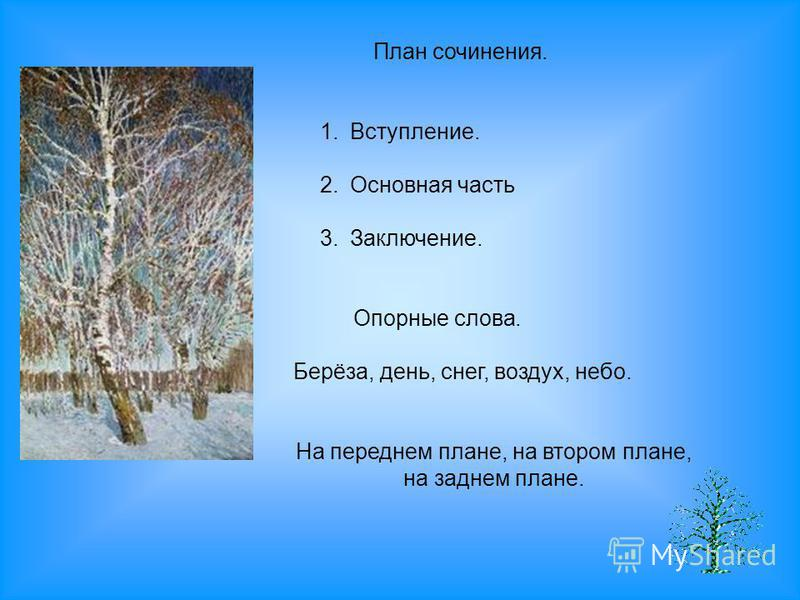 План сочинения. 1.Вступление. 2. Основная часть 3.Заключение. Опорные слова. Берёза, день, снег, воздух, небо. На переднем плане, на втором плане, на заднем плане.