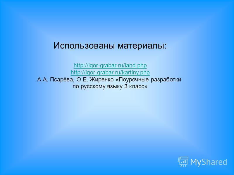 Использованы материалы: http://igor-grabar.ru/land.php http://igor-grabar.ru/kartiny.php А.А. Псарёва, О.Е. Жиренко «Поурочные разработки по русскому языку 3 класс»