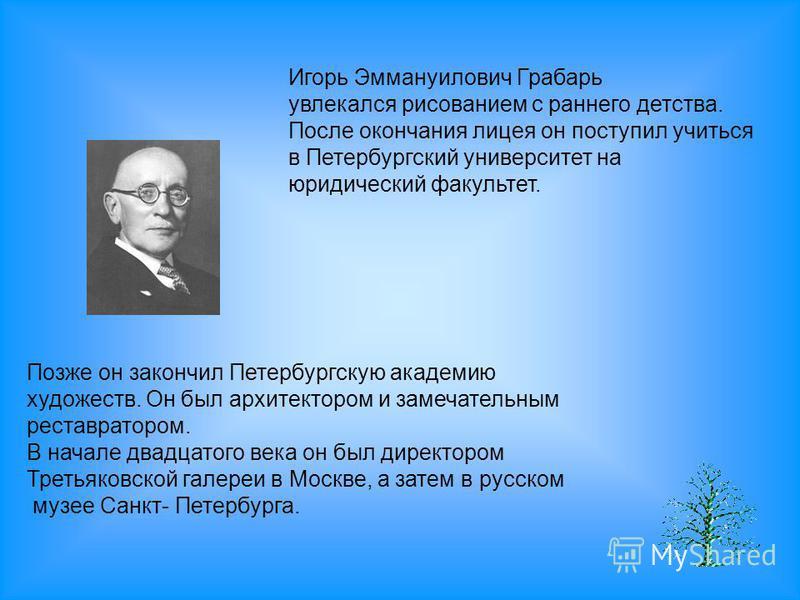 Игорь Эммануилович Грабарь увлекался рисованием с раннего детства. После окончания лицея он поступил учиться в Петербургский университет на юридический факультет. Позже он закончил Петербургскую академию художеств. Он был архитектором и замечательным