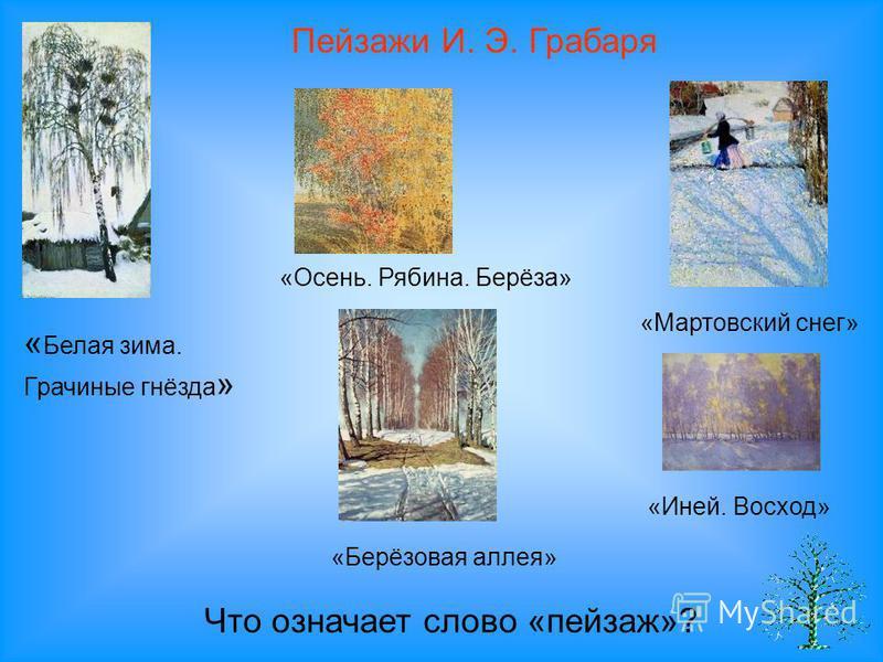 « Белая зима. Грачиные гнёзда » Пейзажи И. Э. Грабаря «Осень. Рябина. Берёза» «Мартовский снег» «Иней. Восход» «Берёзовая аллея» Что означает слово «пейзаж»?