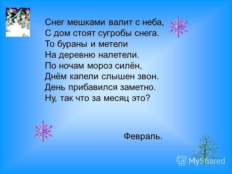 Снег мешками валит с неба, С дом стоят сугробы снега. То бураны и метели На деревню налетели. По ночам мороз силён, Днём капели слышен звон. День прибавился заметно. Ну, так что за месяц это? Февраль.