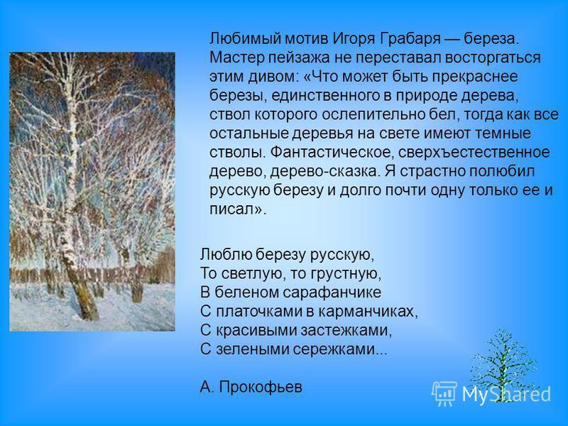 Любимый мотив Игоря Грабаря береза. Мастер пейзажа не переставал восторгаться этим дивом: «Что может быть прекраснее березы, единственного в природе дерева, ствол которого ослепительно бел, тогда как все остальные деревья на свете имеют темные стволы