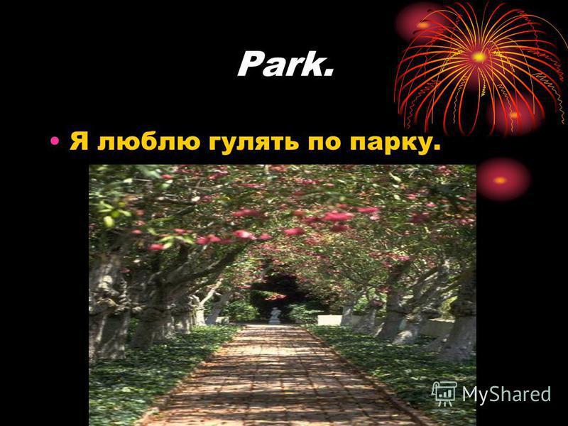 Park. Я люблю гулять по парку.