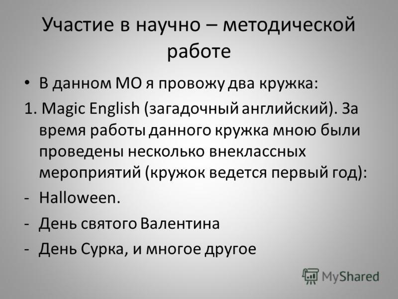 Участие в научно – методической работе В данном МО я провожу два кружка: 1. Magic English (загадочный английский). За время работы данного кружка мною были проведены несколько внеклассных мероприятий (кружок ведется первый год): -Halloween. -День свя