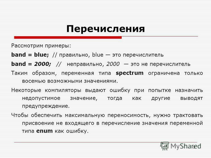 1 Перечисления Рассмотрим примеры: band = blue; // правильно, blue это перечислитель band = 2000; // неправильно, 2000 это не перечислитель Таким образом, переменная типа spectrum ограничена только восемью возможными значениями. Некоторые компиляторы