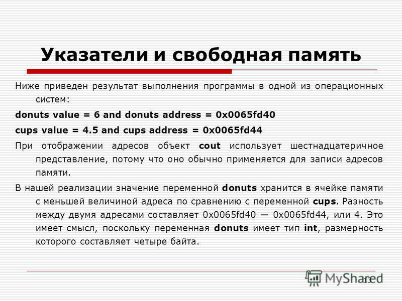 13 Указатели и свободная память Ниже приведен результат выполнения программы в одной из операционных систем: donuts value = 6 and donuts address = 0x0065fd40 cups value = 4.5 and cups address = 0x0065fd44 При отображении адресов объект cout используе