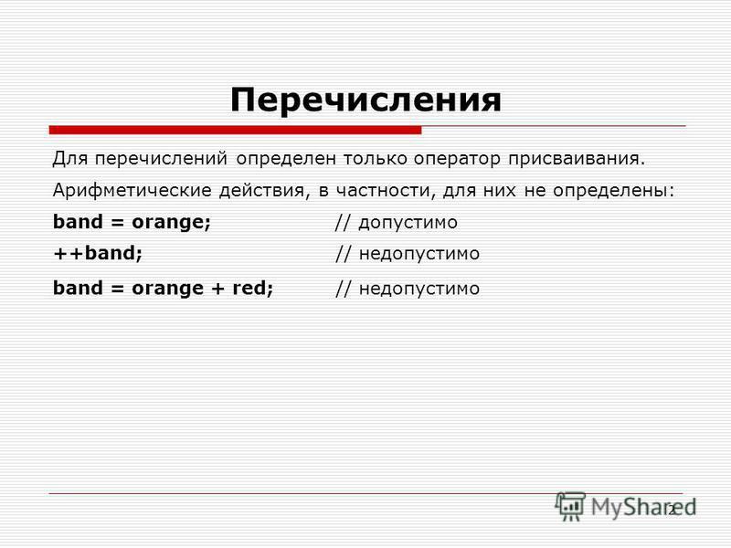 2 Перечисления Для перечислений определен только оператор присваивания. Арифметические действия, в частности, для них не определены: band = orange; // допустимо ++band; // недопустимо band = orange + red; // недопустимо
