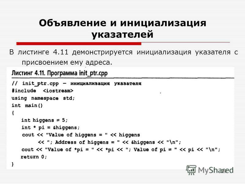 29 Объявление и инициализация указателей В листинге 4.11 демонстрируется инициализация указателя с присвоением ему адреса.