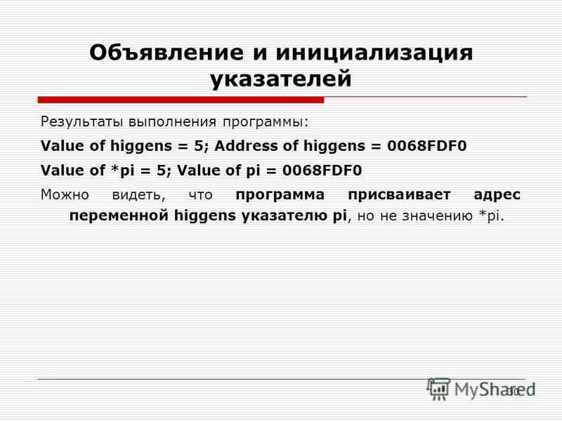 30 Объявление и инициализация указателей Результаты выполнения программы: Value of higgens = 5; Address of higgens = 0068FDF0 Value of *pi = 5; Value of pi = 0068FDF0 Можно видеть, что программа присваивает адрес переменной higgens указателю pi, но н