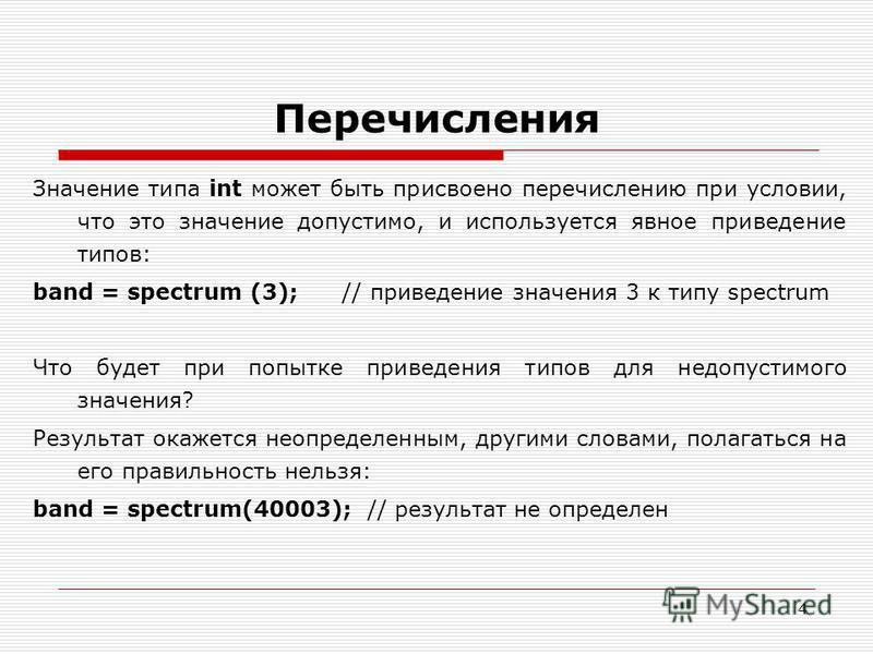 4 Перечисления Значение типа int может быть присвоено перечислению при условии, что это значение допустимо, и используется явное приведение типов: band = spectrum (3); // приведение значения 3 к типу spectrum Что будет при попытке приведения типов дл