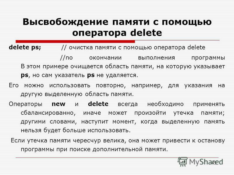 45 Высвобождение памяти с помощью оператора delete delete ps; // очистка памяти с помощью оператора delete //no окончании выполнения программы В этом примере очищается область памяти, на которую указывает ps, но сам указатель ps не удаляется. Его мож