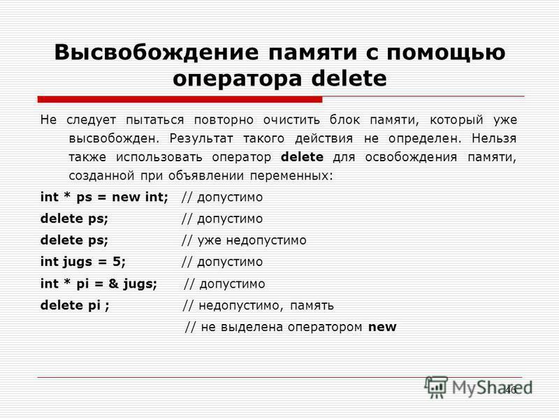 46 Высвобождение памяти с помощью оператора delete Не следует пытаться повторно очистить блок памяти, который уже высвобожден. Результат такого действия не определен. Нельзя также использовать оператор delete для освобождения памяти, созданной при об