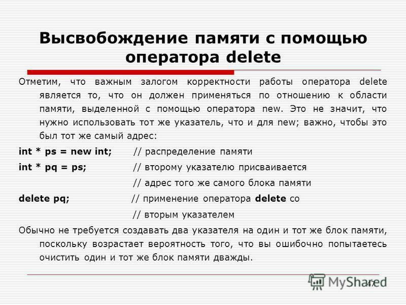 47 Высвобождение памяти с помощью оператора delete Отметим, что важным залогом корректности работы оператора delete является то, что он должен применяться по отношению к области памяти, выделенной с помощью оператора new. Это не значит, что нужно исп