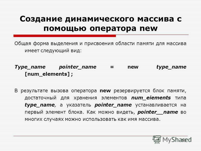 56 Создание динамического массива с помощью оператора new Общая форма выделения и присвоения области памяти для массива имеет следующий вид: Type_name pointer_name = new type_name [num_elements] ; В результате вызова оператора new резервируется блок