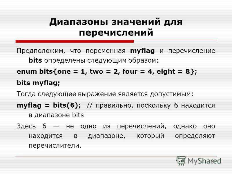 9 Диапазоны значений для перечислений Предположим, что переменная myflag и перечисление bits определены следующим образом: enum bits{one = 1, two = 2, four = 4, eight = 8}; bits myflag; Тогда следующее выражение является допустимым: myflag = bits(6);