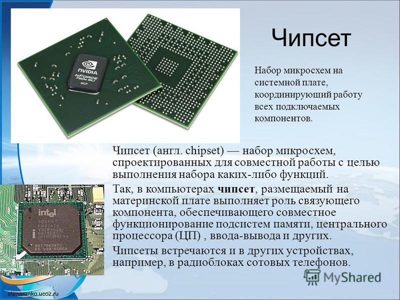 Чипсет Чипсет (англ. chipset) набор микросхем, спроектированных для совместной работы с целью выполнения набора каких-либо функций. Так, в компьютерах чипсет, размещаемый на материнской плате выполняет роль связующего компонента, обеспечивающего совм