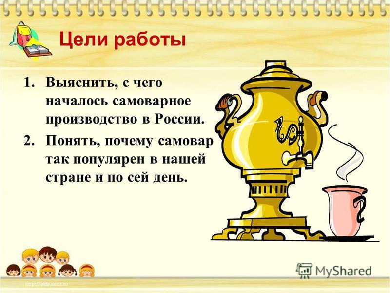 Цели работы 1.Выяснить, с чего началось самоварное производство в России. 2.Понять, почему самовар так популярен в нашей стране и по сей день.